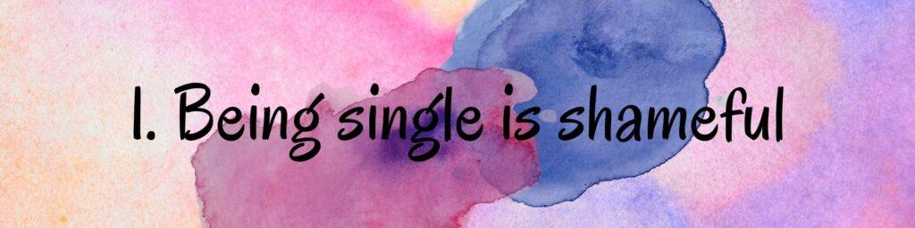 1. Being single is shameful