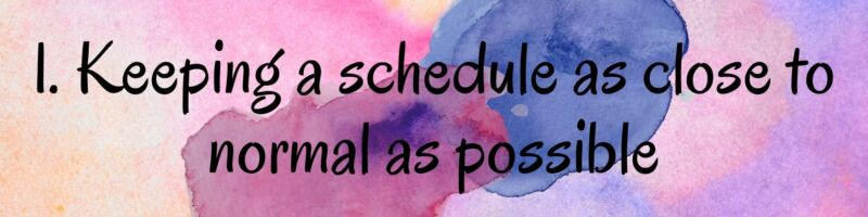 1. Keeping A Schedule as Close to Normal as Possible
