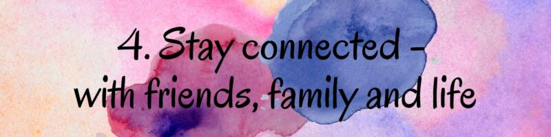 4. Stay connected - with friends, family and life