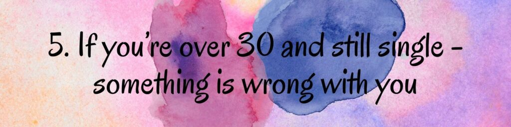 5. If you're over 30 and still single - something is wrong with you