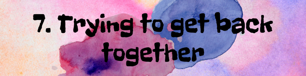 7. Trying to get back together