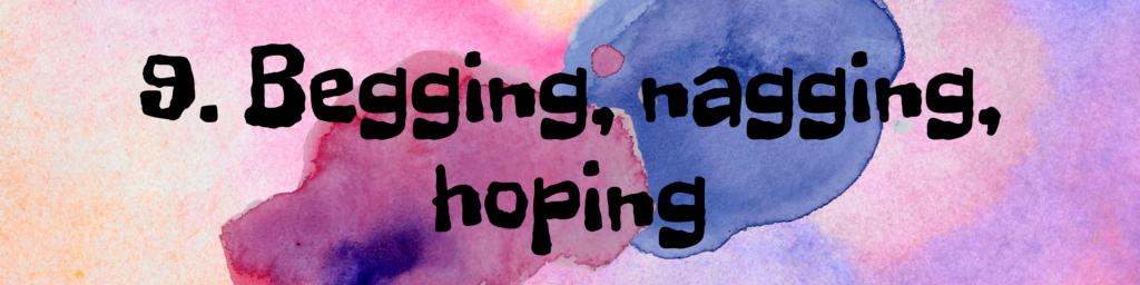 9. Begging, nagging, hoping