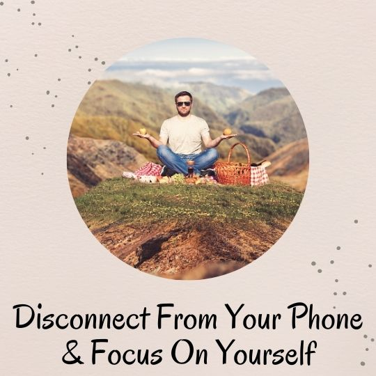 3. Try to disconnect from your phone and just focus on yourself