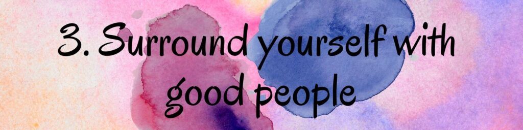 3. Surround yourself with good people