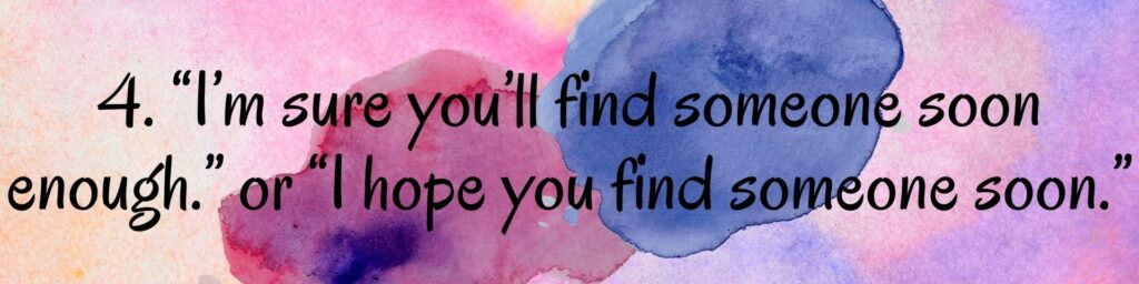 "4. ""I'm sure you'll find someone soon enough."" or ""I hope you find someone soon."""