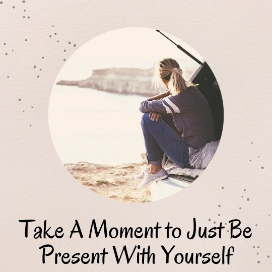 5. Take a moment to just be present with yourself