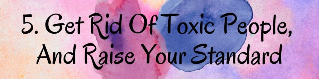 5. Get Rid Of Toxic People, And Raise Your Standard