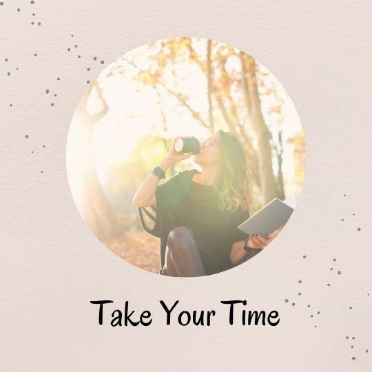 7. Take your time