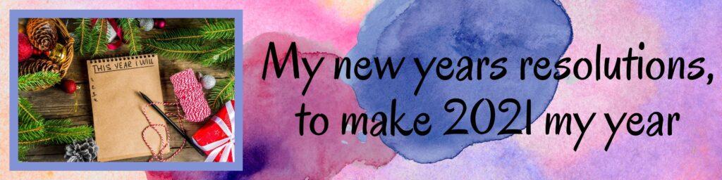 My new years resolutions, to make 2021 my year