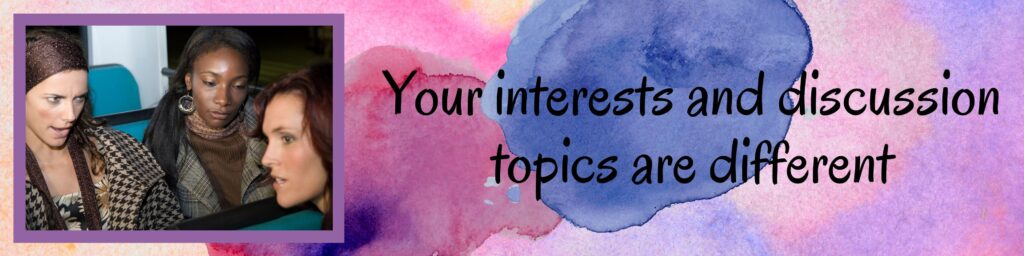 Your interests and discussion topics are different
