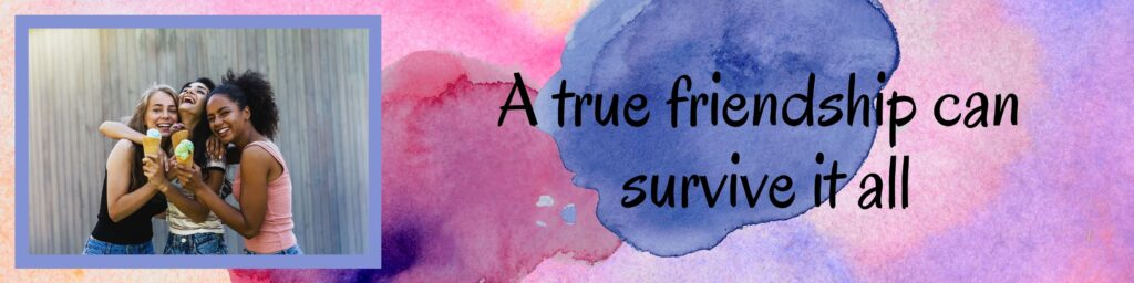 I do believe that a true friendship can survive it all, as long as you put in the effort.