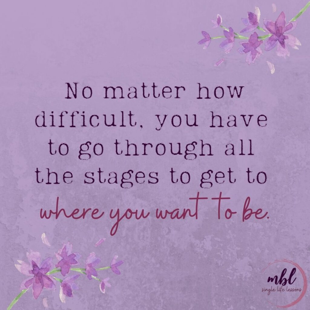 no matter how difficult, you have to go through all the stages to get to where you want to be