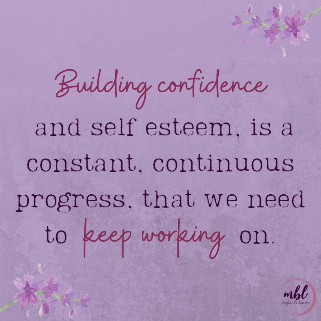 building confidence  and self esteem, is a constant, continuous progress, that we need to keep working on.